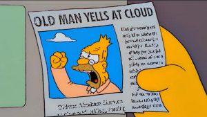 """""""Old man yells at cloud."""""""